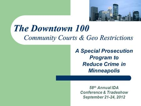 58 th Annual IDA Conference & Tradeshow September 21-24, 2012 A Special Prosecution Program to Reduce Crime in Minneapolis The Downtown 100 Community Courts.