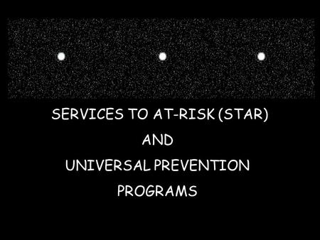 SERVICES TO AT-RISK (STAR) AND UNIVERSAL PREVENTION PROGRAMS.