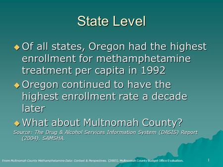 1 State Level  Of all states, Oregon had the highest enrollment for methamphetamine treatment per capita in 1992  Oregon continued to have the highest.