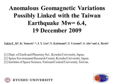 Anomalous Geomagnetic Variations Possibly Linked with the Taiwan Earthquake Mw= 6.4, 19 December 2009 Takla E. M 1 ; K. Yumoto 1, 2 ; J. Y. Liu 3 ; Y.