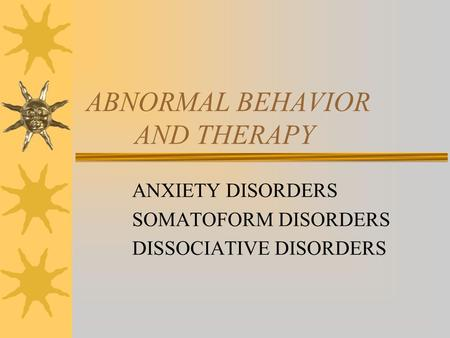 ABNORMAL BEHAVIOR AND THERAPY ANXIETY DISORDERS SOMATOFORM DISORDERS DISSOCIATIVE DISORDERS.