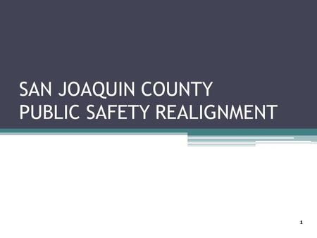 SAN JOAQUIN COUNTY PUBLIC SAFETY REALIGNMENT 1. 6-Month Preliminary Evaluation Report Post Release Community Supervision Offenders ▫From October 2011.