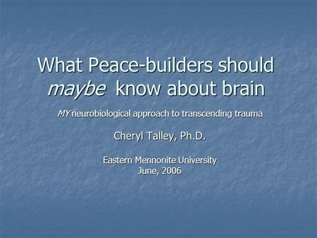 What Peace-builders should maybe know about brain MY neurobiological approach to transcending trauma Cheryl Talley, Ph.D. Eastern Mennonite University.