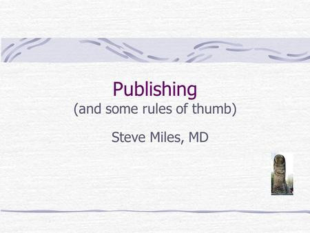 Publishing (and some rules of thumb) Steve Miles, MD.