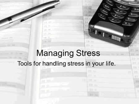 Managing Stress Tools for handling stress in your life.