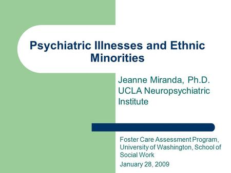 Psychiatric Illnesses and Ethnic Minorities Foster Care Assessment Program, University of Washington, School of Social Work January 28, 2009 Jeanne Miranda,