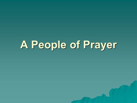 A People of Prayer. Prayer is lifting up the mind and heart to God. We are able to speak and listen to God in prayer because he teaches us how to pray.