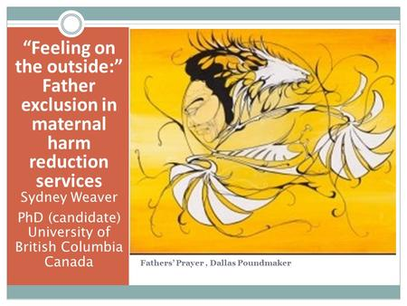 """Feeling on the outside:"" Father exclusion in maternal harm reduction services Sydney Weaver PhD (candidate) University of British Columbia Canada Fathers'"