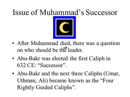 Issue of Muhammad's Successor After Muhammad died, there was a question on who should be the leader. Abu-Bakr was elected the first Caliph in 632 CE: