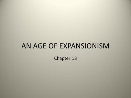 AN AGE OF EXPANSIONISM Chapter 13. Borderlands of the 1830s Americans begin settling in – Oregon territory (joint U.S., English claim) – New Mexico territory.