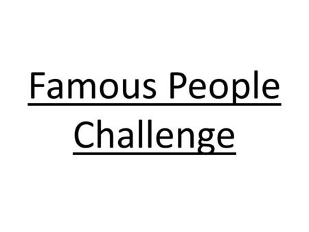 Famous People Challenge Look at the picture. Write down the person's name. We will check the answers at the end. Five parts: famous men, famous women,