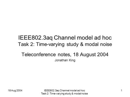 18 Aug 2004IEEE802.3aq Channel model ad hoc Task 2: Time-varying study & modal noise 1 Teleconference notes, 18 August 2004 Jonathan King.