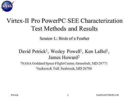 PetrickMAPLD05/BOFL1461 Virtex-II Pro PowerPC SEE Characterization Test Methods and Results Session L: Birds of a Feather David Petrick 1, Wesley Powell.