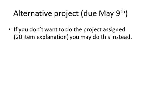 Alternative project (due May 9 th ) If you don't want to do the project assigned (20 item explanation) you may do this instead.