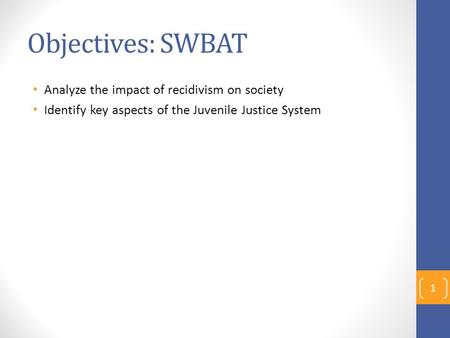 Objectives: SWBAT Analyze the impact of recidivism on society Identify key aspects of the Juvenile Justice System 1.