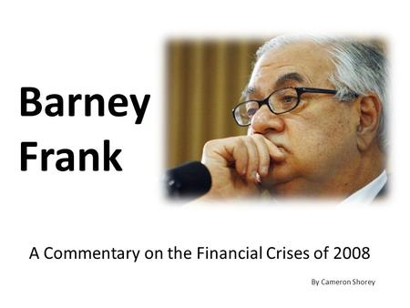 Barney Frank A Commentary on the Financial Crises of 2008 By Cameron Shorey.