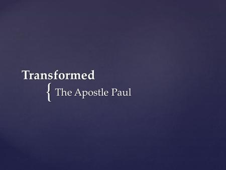 { Transformed The Apostle Paul. For those God foreknew he also predestined to be conformed to the image of his Son... Romans 8:29.