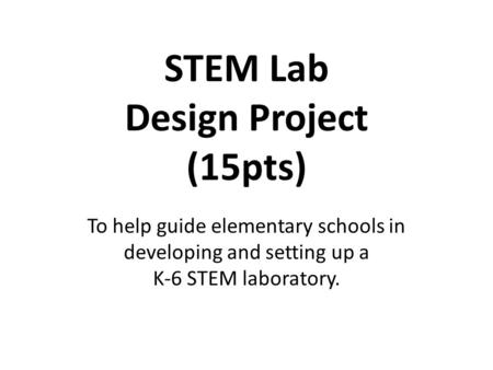 STEM Lab Design Project (15pts) To help guide elementary schools in developing and setting up a K-6 STEM laboratory.