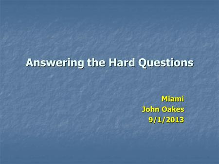 Answering the Hard Questions Miami John Oakes 9/1/2013.
