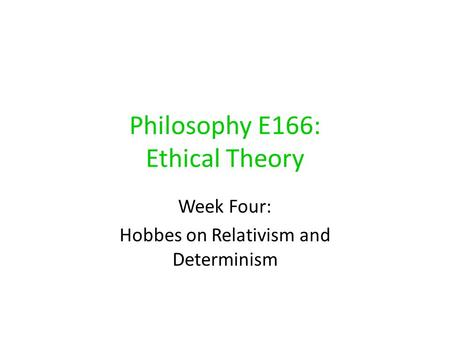 Philosophy E166: Ethical Theory Week Four: Hobbes on Relativism and Determinism.