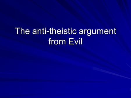The anti-theistic argument from Evil. The Deductive argument from evil If there is a God, then this God would prevent Evil But there is Evil Therefore.