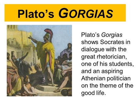 Plato's G ORGIAS Plato's Gorgias shows Socrates in dialogue with the great rhetorician, one of his students, and an aspiring Athenian politician on the.