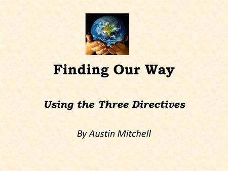 Finding Our Way Using the Three Directives By Austin Mitchell.