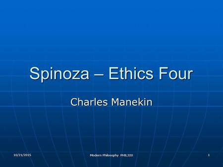 10/21/2015 Modern Philosophy PHIL320 1 Spinoza – Ethics Four Charles Manekin.