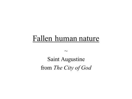 Fallen human nature ~ Saint Augustine from The City of God.