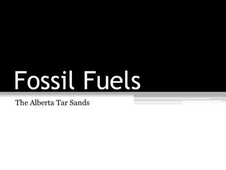 Fossil Fuels The Alberta Tar Sands. Learning Goals: Today I will learn about fossil fuels and the Alberta Tar SandsAgenda: Introduction Lesson to Fossil.