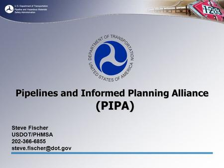 U.S. Department of Transportation Pipeline and Hazardous Materials Safety Administration Pipelines and Informed Planning Alliance (PIPA) Steve Fischer.