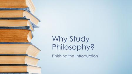 Why Study Philosophy? Finishing the Introduction.