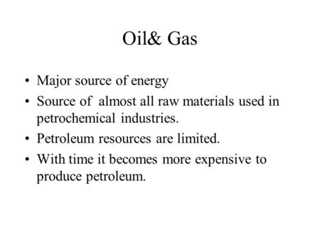 Oil& Gas Major source of energy Source of almost all raw materials used in petrochemical industries. Petroleum resources are limited. With time it becomes.