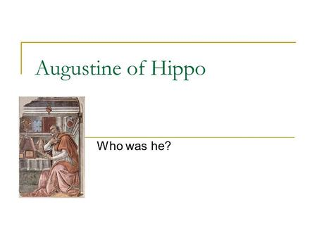 Augustine of Hippo Who was he?. Dates and Places Born 354 CE, died 430 CE Spent most of his life in Roman North Africa Was bishop of a place called Hippo.
