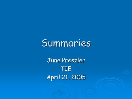 Summaries June Preszler TIE April 21, 2005. Summarizing  When we summarize, we take larger selections of text and reduce them to their bare essentials.