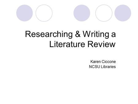 Researching & Writing a Literature Review Karen Ciccone NCSU Libraries.