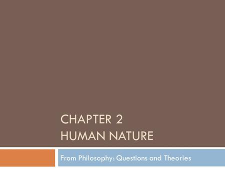 CHAPTER 2 HUMAN NATURE From Philosophy: Questions and Theories.