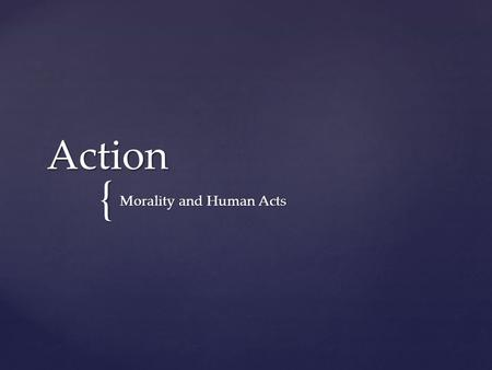 { Action Morality and Human Acts.  Human acts are done with intellect, will, knowledge and consent Human Acts.