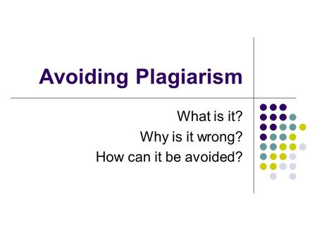 Avoiding Plagiarism What is it? Why is it wrong? How can it be avoided?