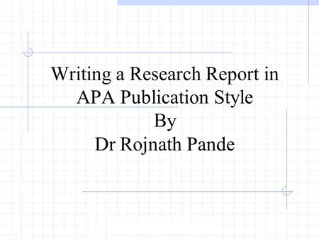 Writing a Research Report in APA Publication Style By Dr Rojnath Pande.