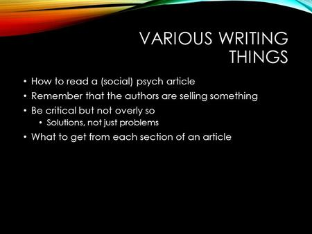 VARIOUS WRITING THINGS How to read a (social) psych article Remember that the authors are selling something Be critical but not overly so Solutions, not.