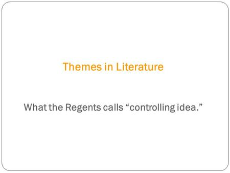 "Themes in Literature What the Regents calls ""controlling idea."""