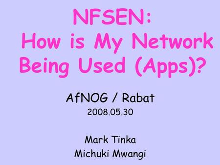 NFSEN: How is My Network Being Used (Apps)? AfNOG / Rabat 2008.05.30 Mark Tinka Michuki Mwangi.