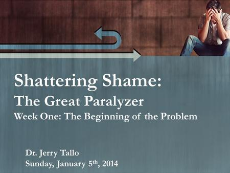 Shattering Shame: The Great Paralyzer Week One: The Beginning of the Problem Dr. Jerry Tallo Sunday, January 5 th, 2014.