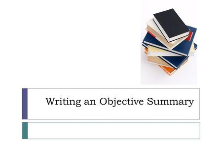 Writing an Objective Summary.  Writing an objective summary involves recording the main ideas of a text while showing your understanding of the topic.