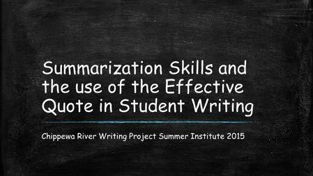 Summarization Skills and the use of the Effective Quote in Student Writing Chippewa River Writing Project Summer Institute 2015.