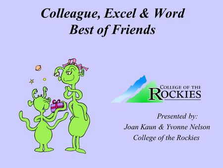 Colleague, Excel & Word Best of Friends Presented by: Joan Kaun & Yvonne Nelson College of the Rockies.