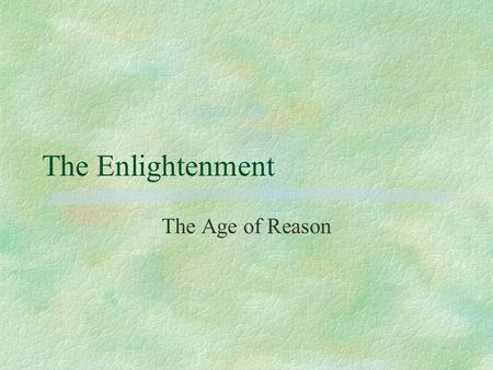 The Enlightenment The Age of Reason.