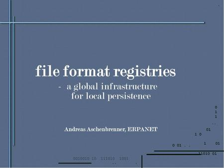 File format registries - a global infrastructure for local persistence Andreas Aschenbrenner, ERPANET.