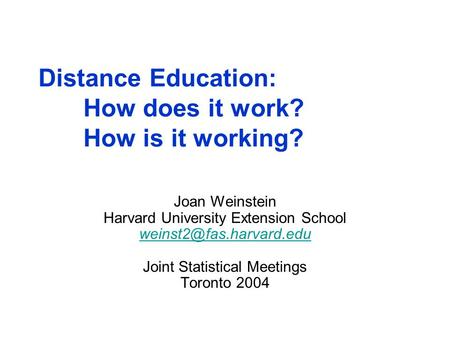 Distance Education: How does it work? How is it working? Joan Weinstein Harvard University Extension School Joint Statistical Meetings.